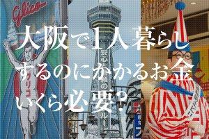 大阪でひとり暮らしするのにかかるお金いくら必要?